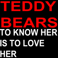 Teddy Bears - To Know Her Is to Love Her