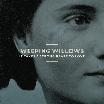 Weeping Willows - It Takes a Strong Heart to Love