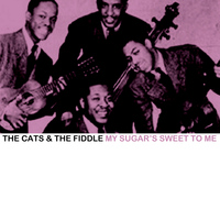 The Cats & The Fiddle - My Sugar's Sweet to Me
