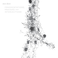John Zorn - Fragmentations, Prayers and Interjections