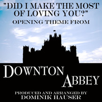 "Dominik Hauser - Did I Make the Most of Loving You (From ""Downton Abbey"")"