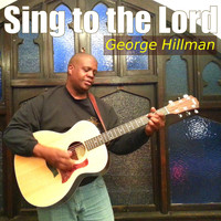 George Hillman - Sing to the Lord