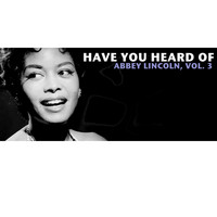 Abbey Lincoln - Have You Heard of Abbey Lincoln, Vol. 3