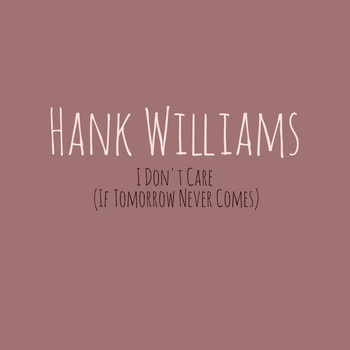 Hank Williams - I Don't Care (If Tomorrow Never Comes)