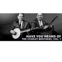 The Stanley Brothers - Have You Heard of the Stanley Brothers, Vol. 1