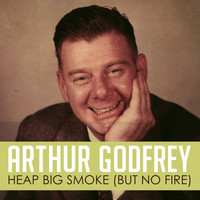 Arthur Godfrey - Heap Big Smoke (But No Fire)