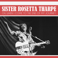 Sister Rosetta Tharpe - Oh, When I Come to the End of My Journey