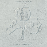 How To Dress Well - Repeat Pleasure