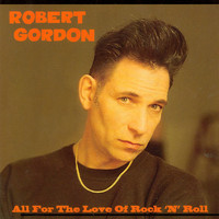 Robert Gordon - All For The Love Of Rock 'n' Roll: Limited Edition