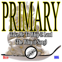 Primary - Take Me to Whip-it Land (The Whip-it Song)