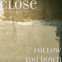 CLOSE - Follow You Down