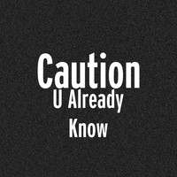 Caution - U Already Know