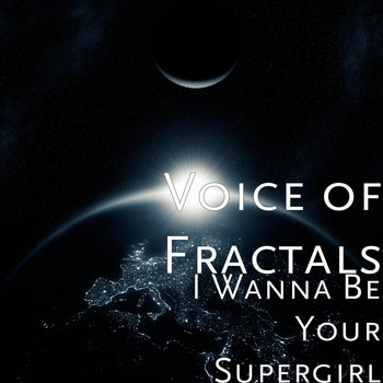 Voice of Fractals - I Wanna Be Your Supergirl