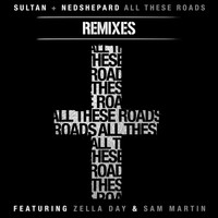 Sultan + Ned Shepard - All These Roads Remixes (feat. Zella Day and Sam Martin)