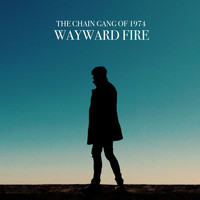 The Chain Gang Of 1974 - Wayward Fire [Deluxe Edition]