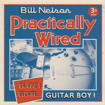 Bill Nelson - Practically Wired (Or How I Became Guitar Boy)