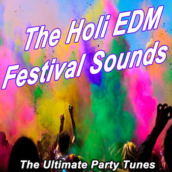 Various Artists - The Holi EDM Festival Sounds - The Ultimate Party Tunes (The Best Electro House, Electronic Dance, EDM, Techno, House & Progressive Trance)