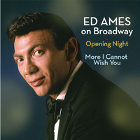Ed Ames - Ed Ames on Broadway: Opening Night / More I Cannot Wish You