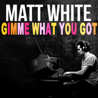 Matt White - Gimme What You Got