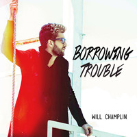 Will Champlin - Borrowing Trouble