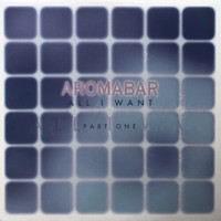 Aromabar - All I Want, Pt. 1