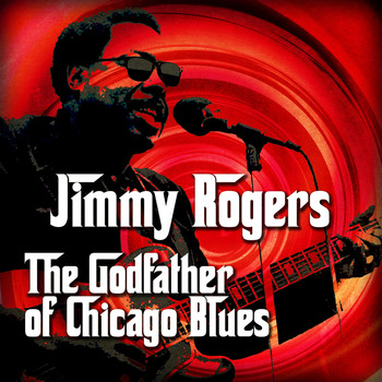 Jimmy Rogers - The Godfather of Chicago Blues