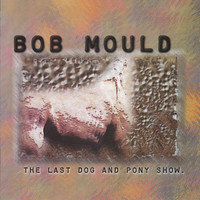 Bob Mould - The Last Dog and Pony Show [Deluxe Edition]
