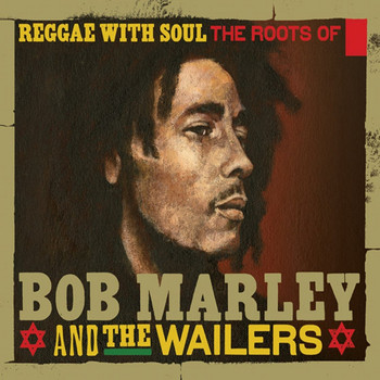 BOB MARLEY AND THE WAILERS - Reggae With Soul: The Roots Of