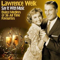 Lawrence Welk - Say It With Music: Dance Medleys of 36 All Time Favourites