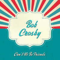 Bob Crosby - Can't We Be Friends