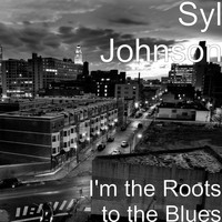 Syl Johnson - I'm the Roots to the Blues