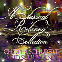 Frederic Chopin - A Classic Relaxing Collection: Chopin, Schubert & Schumann