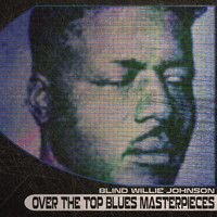 Blind Willie Johnson - Over the Top Blues Masterpieces