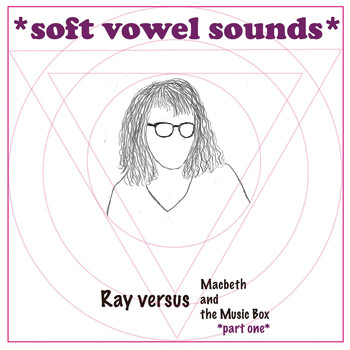 Soft Vowel Sounds - Ray Versus Macbeth and the Music Box, Pt. One