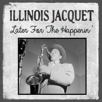 Illinois Jacquet - Later for the Happenin'