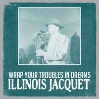 Illinois Jacquet - Wrap Your Troubles in Dreams