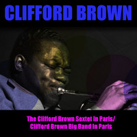 Clifford Brown - The Clifford Brown Sextet in Paris / Clifford Brown Big Band in Paris