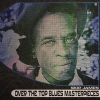 Skip James - Over the Top Blues Masterpieces