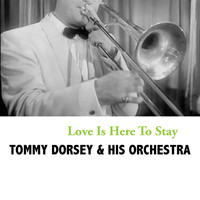 Tommy Dorsey & His Orchestra - Love Is Here To Stay