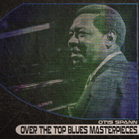 Otis Spann - Over the Top Blues Masterpieces