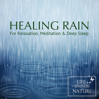 Life Sounds Nature - Healing Rain - For Relaxation, Meditation And Deep Sleep