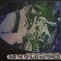 Rahsaan Roland Kirk - Over the Top Blues Masterpieces