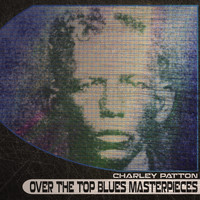 Charley Patton - Over the Top Blues Masterpieces