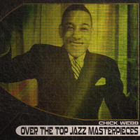Chick Webb - Over the Top Jazz Masterpieces