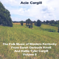 Acie Cargill - Thefolk Music of Western Kentucky (From Sarah Gertrude Knott and Hattie Tyler Cargill, Vol. II)