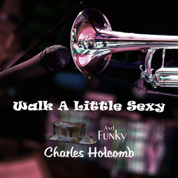 Charles Holcomb - Walk a Little Sexy