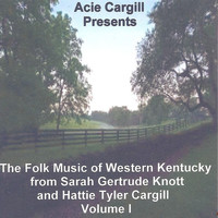 Acie Cargill - The Folk Music of Western Kentucky from Sarah Gertrude Knott and Hattie Tyler Cargill, Vol. I