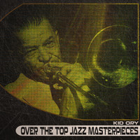 Kid Ory - Over the Top Jazz Masterpieces