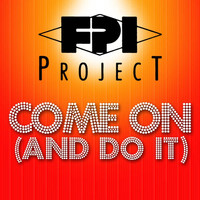 FPI Project - Come On (And Do It)