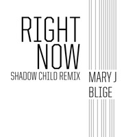 Mary J. Blige - Right Now (Shadow Child Remix)